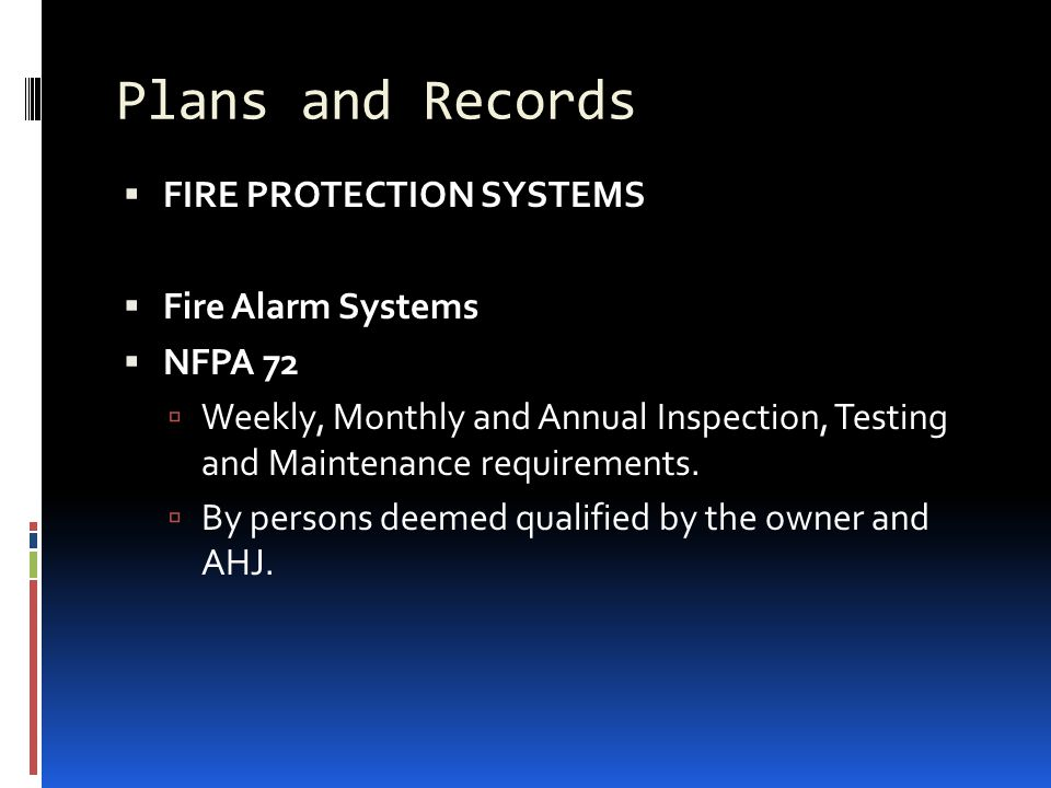Plans and Records  FIRE PROTECTION SYSTEMS  Fire Alarm Systems  NFPA 72  Weekly, Monthly and Annual Inspection, Testing and Maintenance requiremen