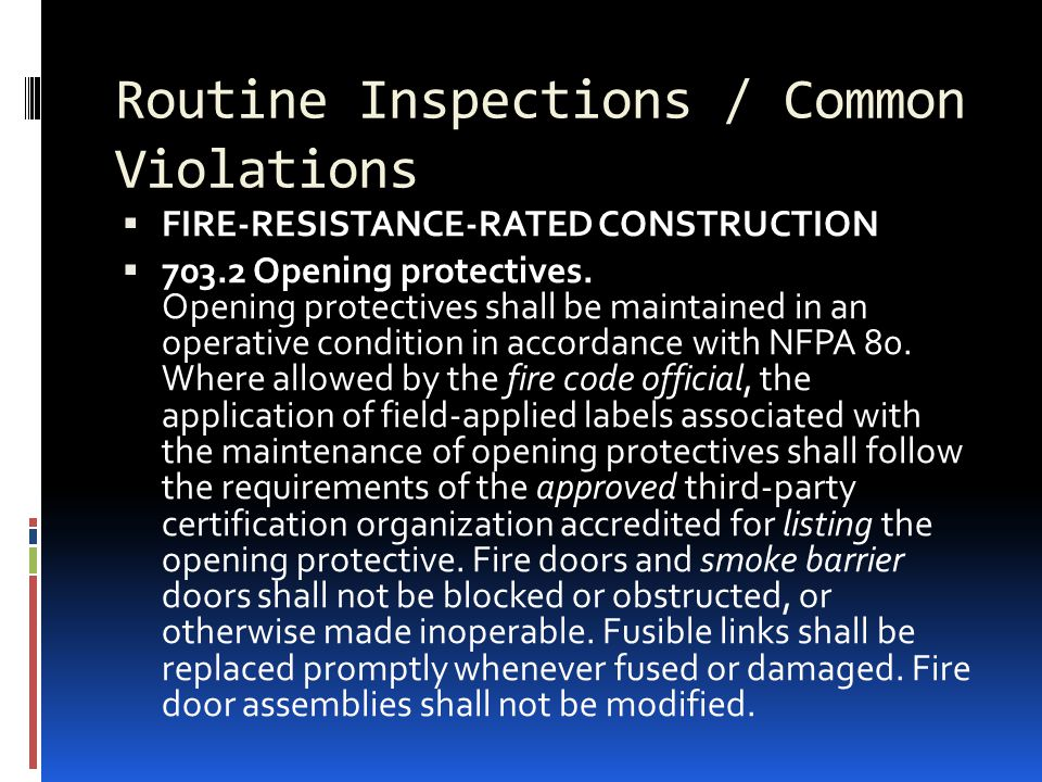 Routine Inspections / Common Violations  FIRE-RESISTANCE-RATED CONSTRUCTION  703.2 Opening protectives. Opening protectives shall be maintained in a