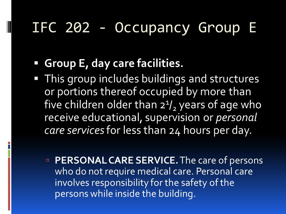 IFC 202 - Occupancy Group E  Group E, day care facilities.  This group includes buildings and structures or portions thereof occupied by more than f