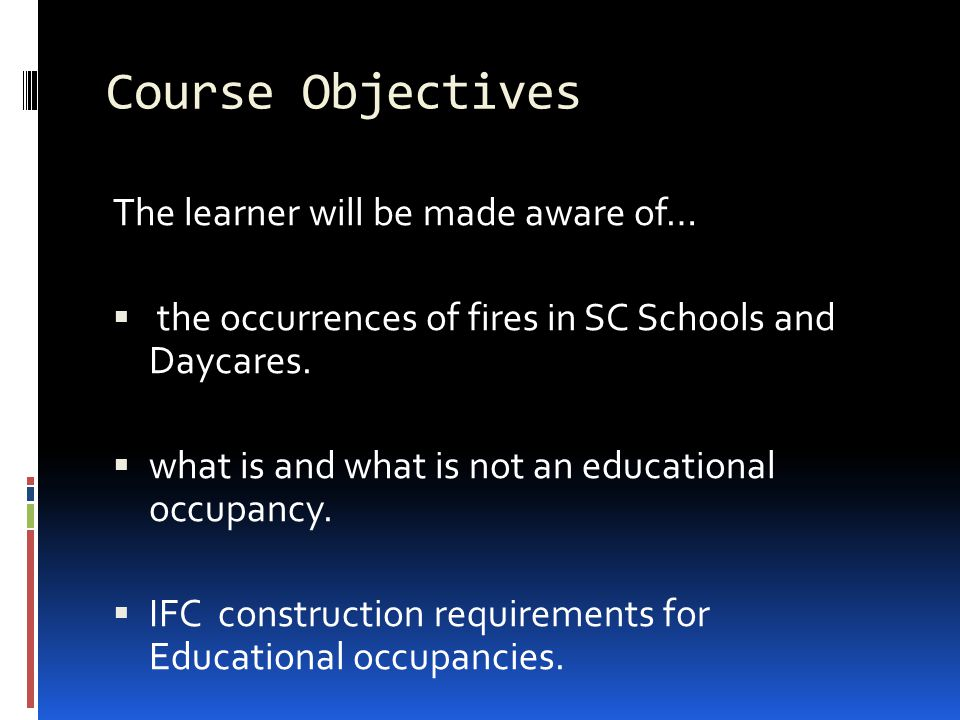 Course Objectives The learner will be made aware of…  the occurrences of fires in SC Schools and Daycares.  what is and what is not an educational o