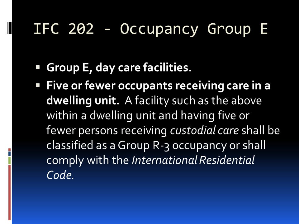 IFC 202 - Occupancy Group E  Group E, day care facilities.  Five or fewer occupants receiving care in a dwelling unit. A facility such as the above