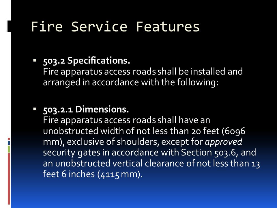 Fire Service Features  503.2 Specifications. Fire apparatus access roads shall be installed and arranged in accordance with the following:  503.2.1