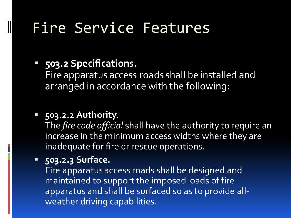 Fire Service Features  503.2 Specifications. Fire apparatus access roads shall be installed and arranged in accordance with the following:  503.2.2