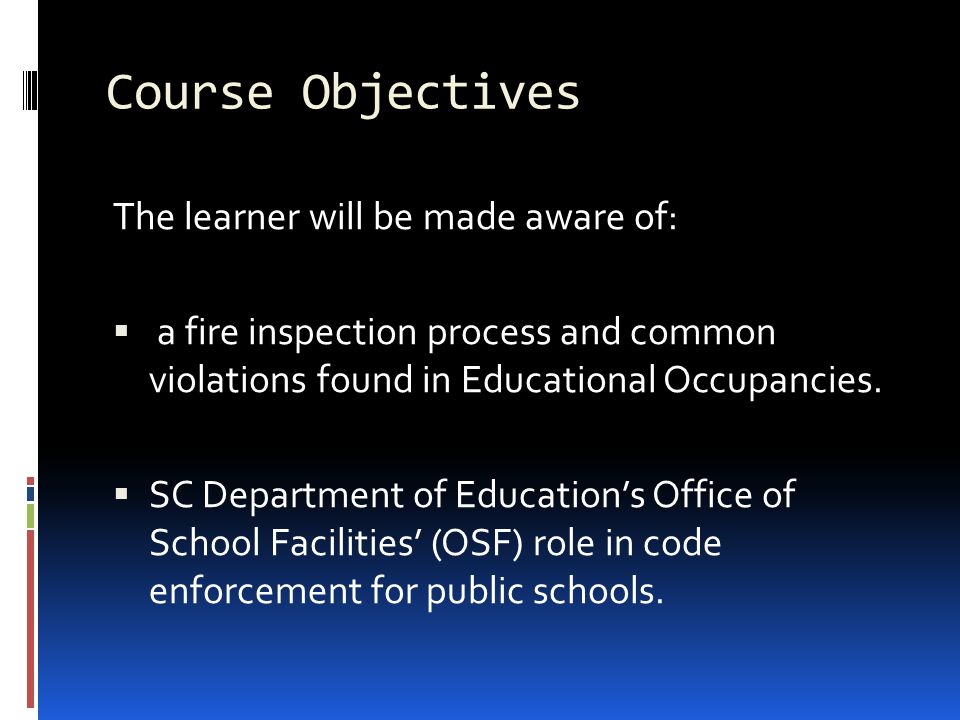 Course Objectives The learner will be made aware of:  a fire inspection process and common violations found in Educational Occupancies.  SC Departme