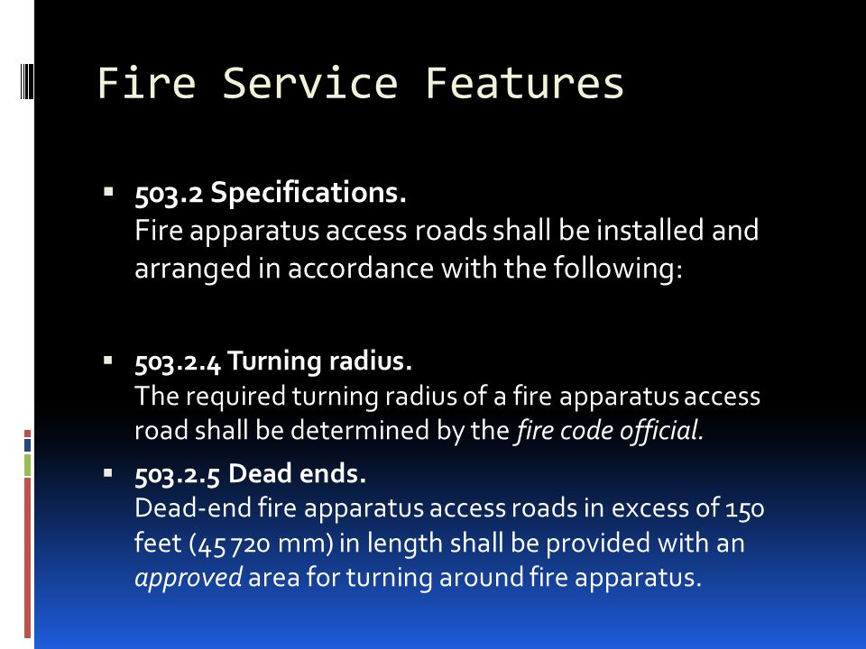 Fire Service Features  503.2 Specifications. Fire apparatus access roads shall be installed and arranged in accordance with the following:  503.2.4