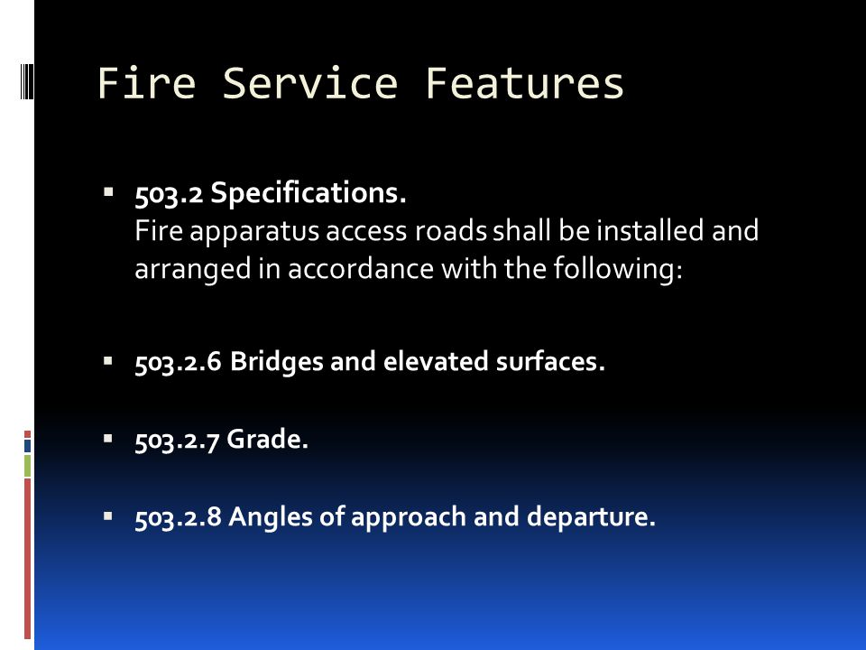 Fire Service Features  503.2 Specifications. Fire apparatus access roads shall be installed and arranged in accordance with the following:  503.2.6