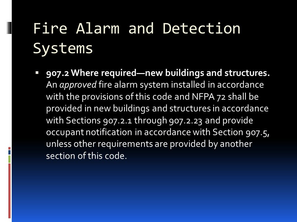Fire Alarm and Detection Systems  907.2 Where required—new buildings and structures. An approved fire alarm system installed in accordance with the p