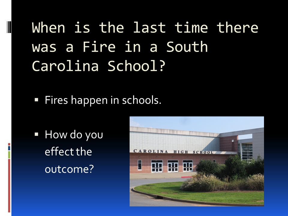 When is the last time there was a Fire in a South Carolina School?  Fires happen in schools.  How do you effect the outcome?