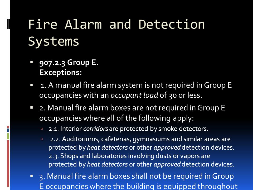Fire Alarm and Detection Systems  907.2.3 Group E. Exceptions:  1. A manual fire alarm system is not required in Group E occupancies with an occupan