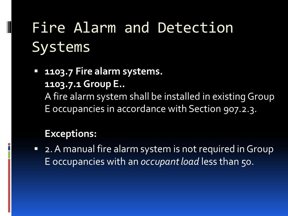 Fire Alarm and Detection Systems  1103.7 Fire alarm systems. 1103.7.1 Group E.. A fire alarm system shall be installed in existing Group E occupancie