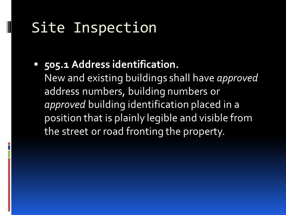 Site Inspection  505.1 Address identification. New and existing buildings shall have approved address numbers, building numbers or approved building