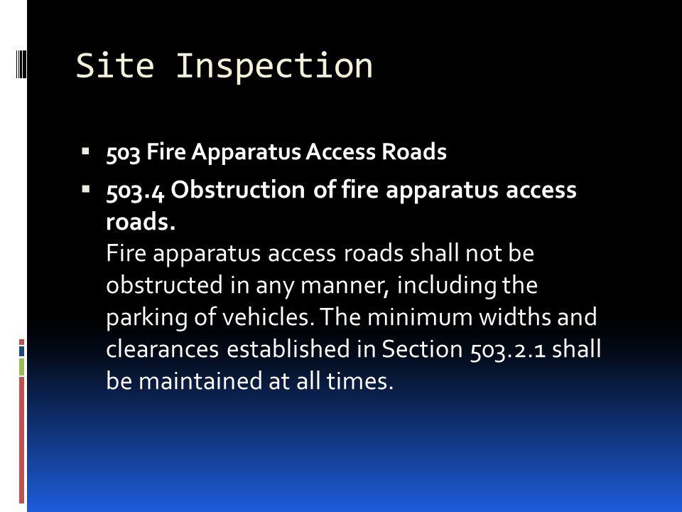 Site Inspection  503 Fire Apparatus Access Roads  503.4 Obstruction of fire apparatus access roads. Fire apparatus access roads shall not be obstruc