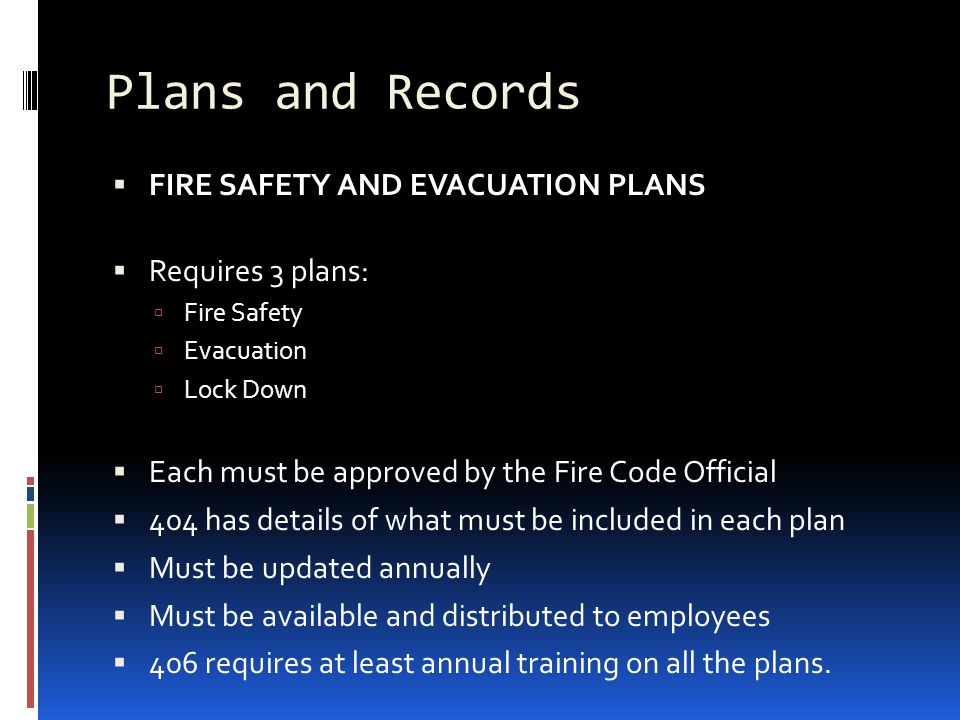 Plans and Records  FIRE SAFETY AND EVACUATION PLANS  Requires 3 plans:  Fire Safety  Evacuation  Lock Down  Each must be approved by the Fire Co