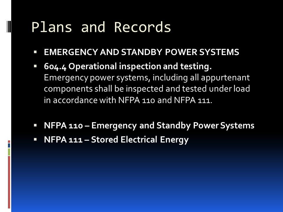 Plans and Records  EMERGENCY AND STANDBY POWER SYSTEMS  604.4 Operational inspection and testing. Emergency power systems, including all appurtenant