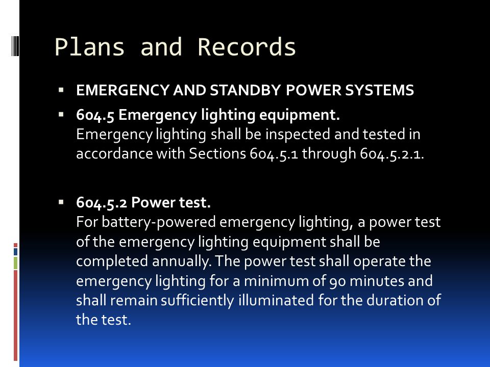 Plans and Records  EMERGENCY AND STANDBY POWER SYSTEMS  604.5 Emergency lighting equipment. Emergency lighting shall be inspected and tested in acco