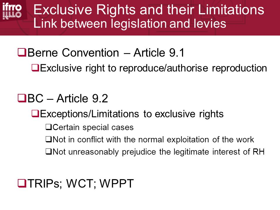 Exclusive Rights and their Limitations L ink between legislation and levies  Berne Convention – Article 9.1  Exclusive right to reproduce/authorise reproduction  BC – Article 9.2  Exceptions/Limitations to exclusive rights  Certain special cases  Not in conflict with the normal exploitation of the work  Not unreasonably prejudice the legitimate interest of RH  TRIPs; WCT; WPPT