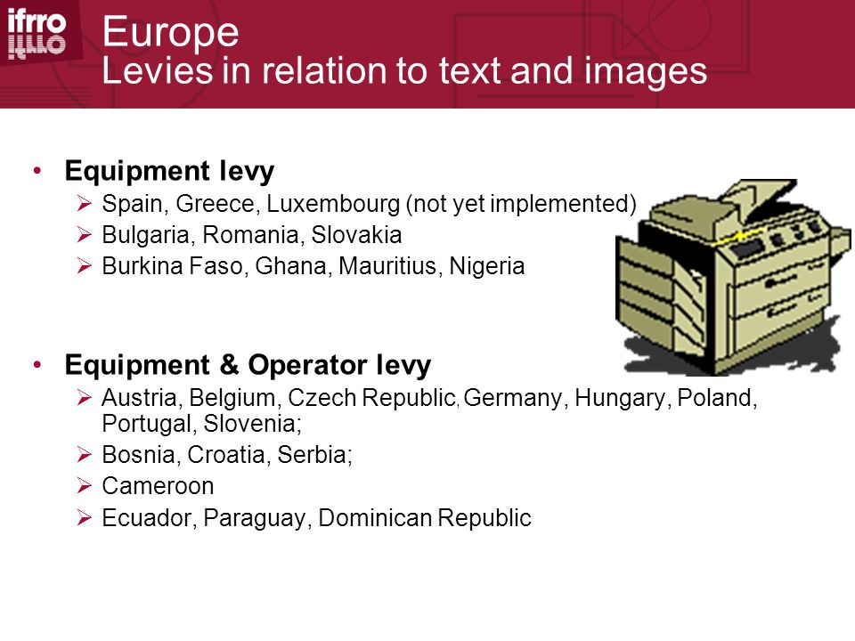 Europe Levies in relation to text and images Equipment levy  Spain, Greece, Luxembourg (not yet implemented)  Bulgaria, Romania, Slovakia  Burkina Faso, Ghana, Mauritius, Nigeria Equipment & Operator levy  Austria, Belgium, Czech Republic, Germany, Hungary, Poland, Portugal, Slovenia;  Bosnia, Croatia, Serbia;  Cameroon  Ecuador, Paraguay, Dominican Republic