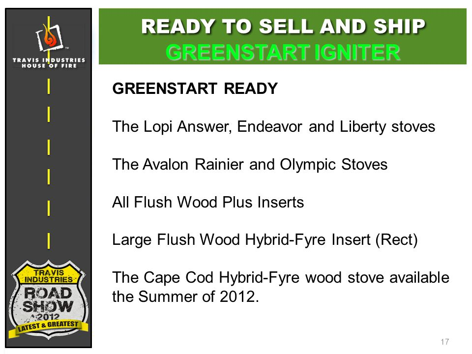 17 GREENSTART READY The Lopi Answer, Endeavor and Liberty stoves The Avalon Rainier and Olympic Stoves All Flush Wood Plus Inserts Large Flush Wood Hybrid-Fyre Insert (Rect) The Cape Cod Hybrid-Fyre wood stove available the Summer of 2012.