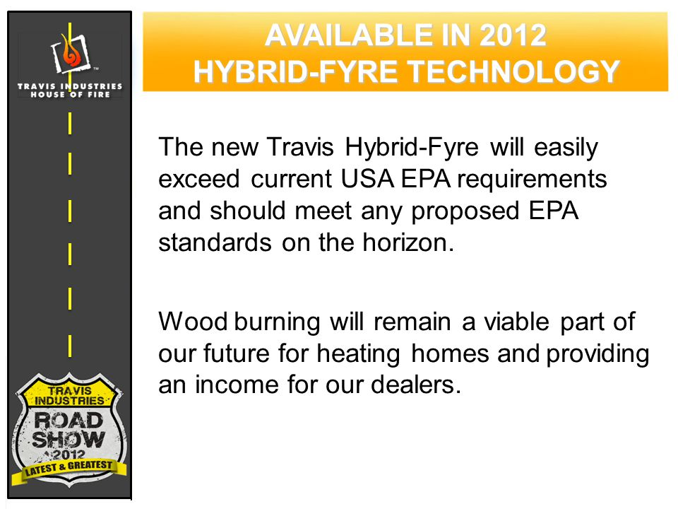 AVAILABLE IN 2012 HYBRID-FYRE TECHNOLOGY The new Travis Hybrid-Fyre will easily exceed current USA EPA requirements and should meet any proposed EPA standards on the horizon.