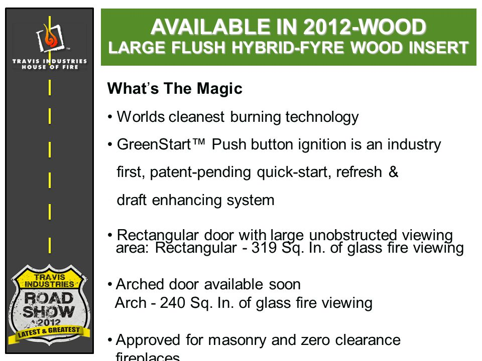 AVAILABLE IN 2012-WOOD LARGE FLUSH HYBRID-FYRE WOOD INSERT What's The Magic Worlds cleanest burning technology GreenStart™ Push button ignition is an industry first, patent-pending quick-start, refresh & draft enhancing system Rectangular door with large unobstructed viewing area: Rectangular - 319 Sq.
