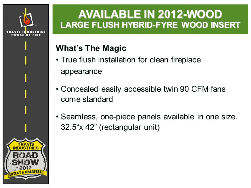 What's The Magic True flush installation for clean fireplace appearance Concealed easily accessible twin 90 CFM fans come standard Seamless, one-piece panels available in one size.