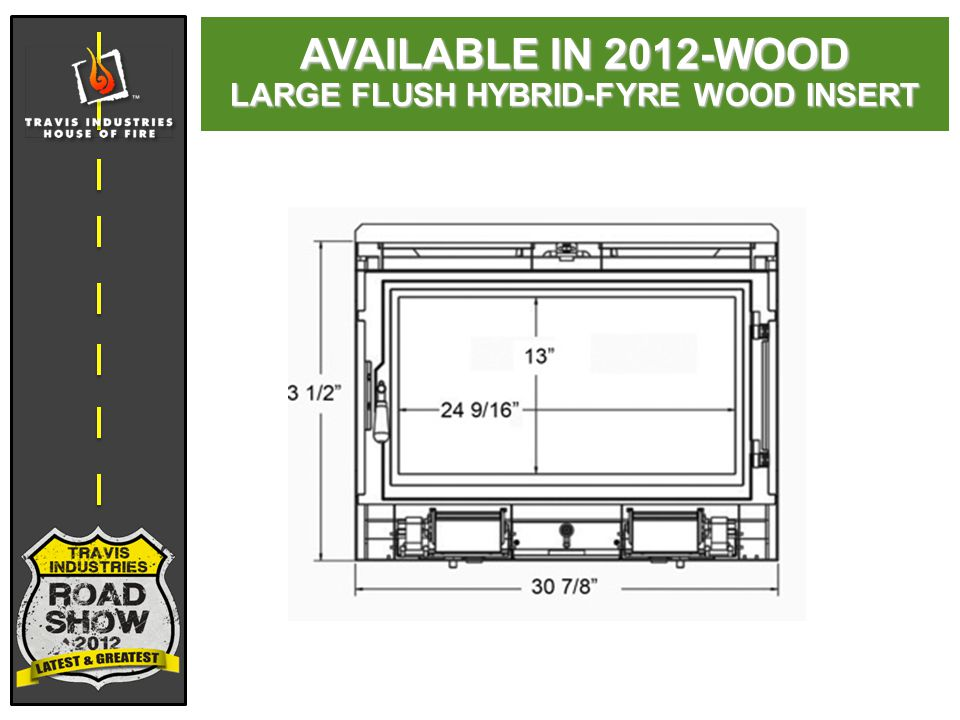 AVAILABLE IN 2012-WOOD LARGE FLUSH HYBRID-FYRE WOOD INSERT