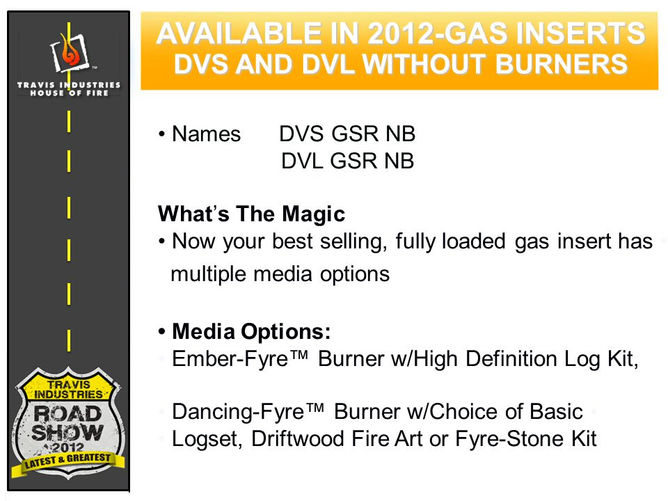 62 CYPRESS WOOD STOVE FEATURING HYBRID-FYRE™ TECHNOLOGY Names DVS GSR NB DVL GSR NB What's The Magic Now your best selling, fully loaded gas insert has multiple media options Media Options: Ember-Fyre™ Burner w/High Definition Log Kit, Dancing-Fyre™ Burner w/Choice of Basic Logset, Driftwood Fire Art or Fyre-Stone Kit AVAILABLE IN 2012-GAS INSERTS DVS AND DVL WITHOUT BURNERS