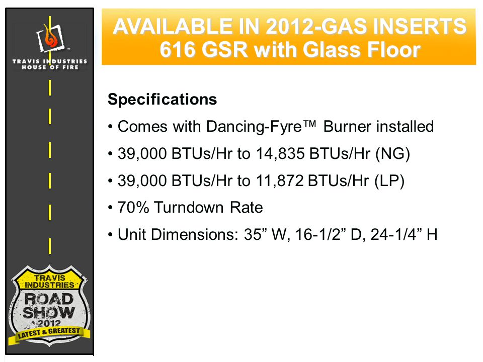70 CYPRESS WOOD STOVE FEATURING HYBRID-FYRE™ TECHNOLOGY Specifications Comes with Dancing-Fyre™ Burner installed 39,000 BTUs/Hr to 14,835 BTUs/Hr (NG) 39,000 BTUs/Hr to 11,872 BTUs/Hr (LP) 70% Turndown Rate Unit Dimensions: 35 W, 16-1/2 D, 24-1/4 H AVAILABLE IN 2012-GAS INSERTS 616 GSR with Glass Floor