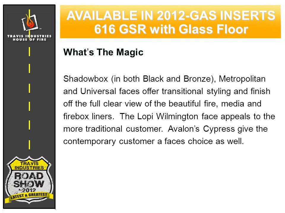 71 CYPRESS WOOD STOVE FEATURING HYBRID-FYRE™ TECHNOLOGY AVAILABLE IN 2012-GAS INSERTS 616 GSR with Glass Floor What's The Magic Shadowbox (in both Black and Bronze), Metropolitan and Universal faces offer transitional styling and finish off the full clear view of the beautiful fire, media and firebox liners.