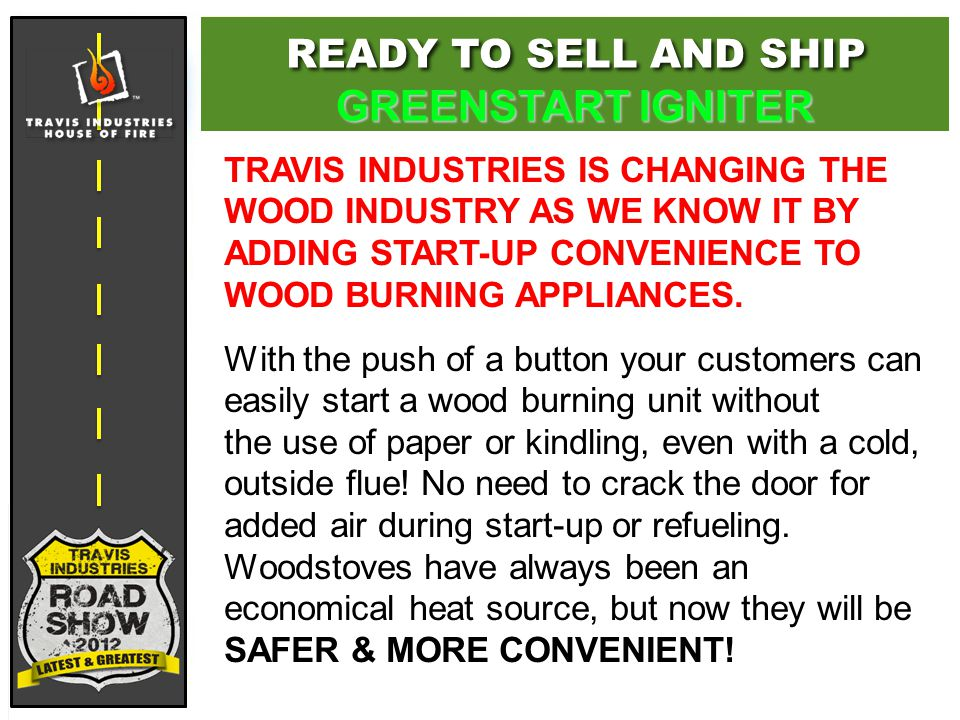 TRAVIS INDUSTRIES IS CHANGING THE WOOD INDUSTRY AS WE KNOW IT BY ADDING START-UP CONVENIENCE TO WOOD BURNING APPLIANCES.