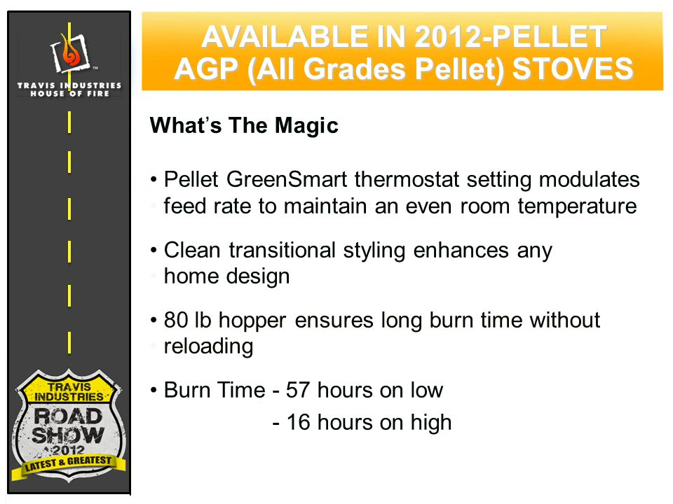 78 CYPRESS WOOD STOVE FEATURING HYBRID-FYRE™ TECHNOLOGY AVAILABLE IN 2012-PELLET AGP (All Grades Pellet) STOVES What's The Magic Pellet GreenSmart thermostat setting modulates feed rate to maintain an even room temperature Clean transitional styling enhances any home design 80 lb hopper ensures long burn time without reloading Burn Time - 57 hours on low Burn time - 16 hours on high