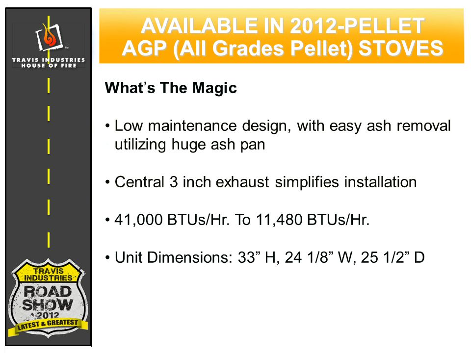 79 CYPRESS WOOD STOVE FEATURING HYBRID-FYRE™ TECHNOLOGY AVAILABLE IN 2012-PELLET AGP (All Grades Pellet) STOVES What's The Magic Low maintenance design, with easy ash removal utilizing huge ash pan Central 3 inch exhaust simplifies installation 41,000 BTUs/Hr.