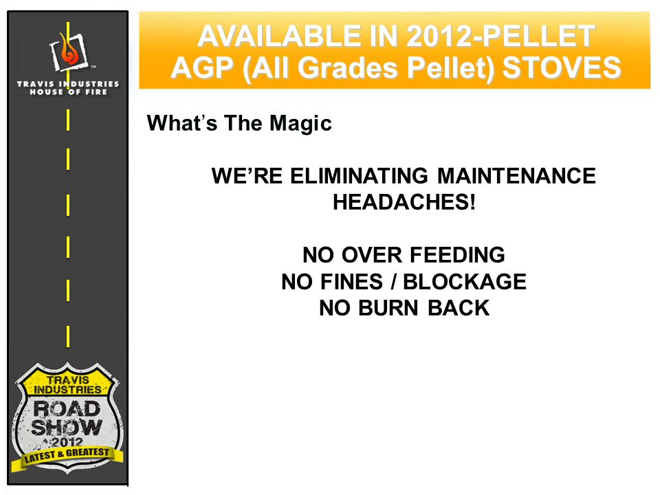 79 CYPRESS WOOD STOVE FEATURING HYBRID-FYRE™ TECHNOLOGY AVAILABLE IN 2012-PELLET AGP (All Grades Pellet) STOVES What's The Magic WE'RE ELIMINATING MAINTENANCE HEADACHES.