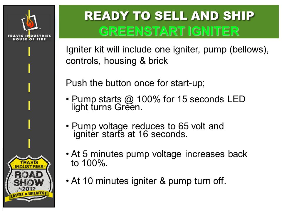 Igniter kit will include one igniter, pump (bellows), controls, housing & brick Push the button once for start-up; Pump starts @ 100% for 15 seconds LED light turns Green.