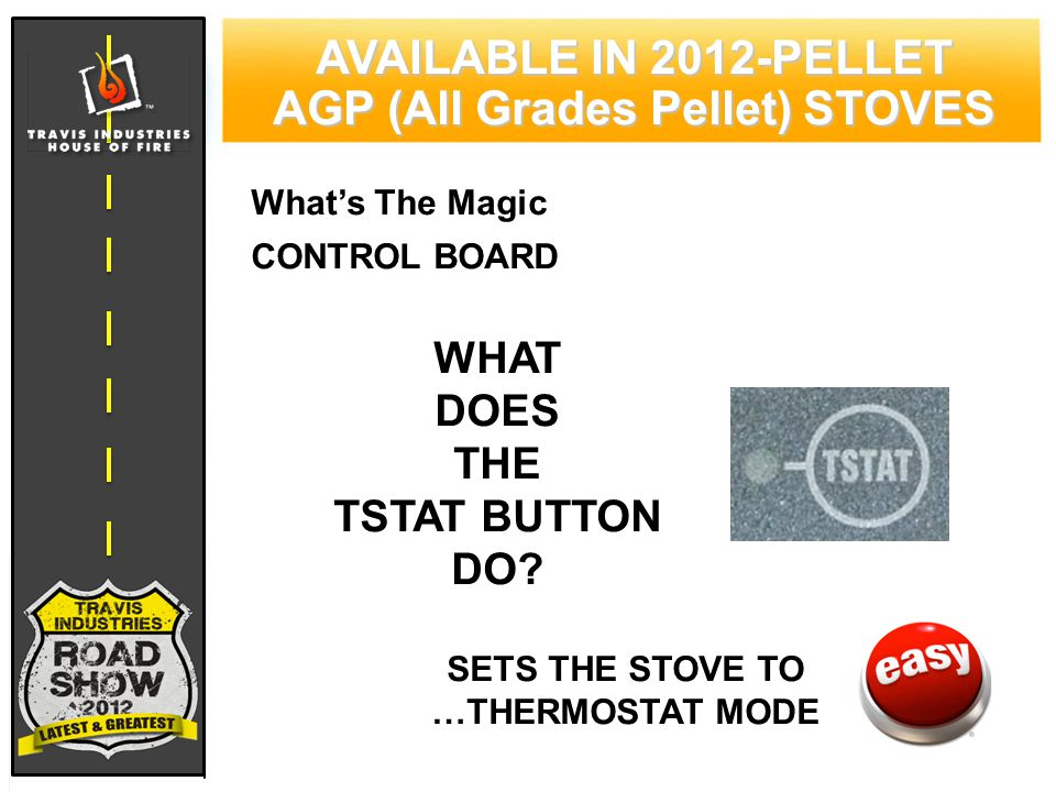 79 CYPRESS WOOD STOVE FEATURING HYBRID-FYRE™ TECHNOLOGY AVAILABLE IN 2012-PELLET AGP (All Grades Pellet) STOVES What's The Magic CONTROL BOARD WHAT DOES THE TSTAT BUTTON DO.