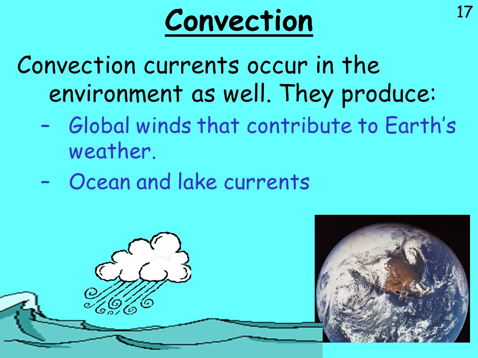 17 Convection Convection currents occur in the environment as well. They produce: –Global winds that contribute to Earth's weather. –Ocean and lake cu