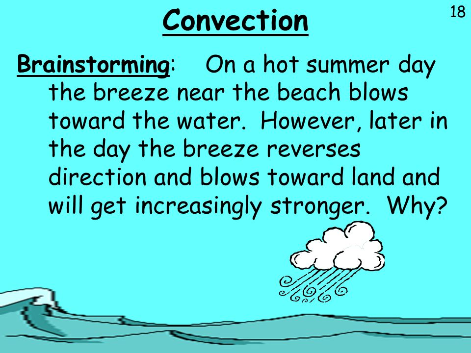 18 Convection Brainstorming:On a hot summer day the breeze near the beach blows toward the water. However, later in the day the breeze reverses direct