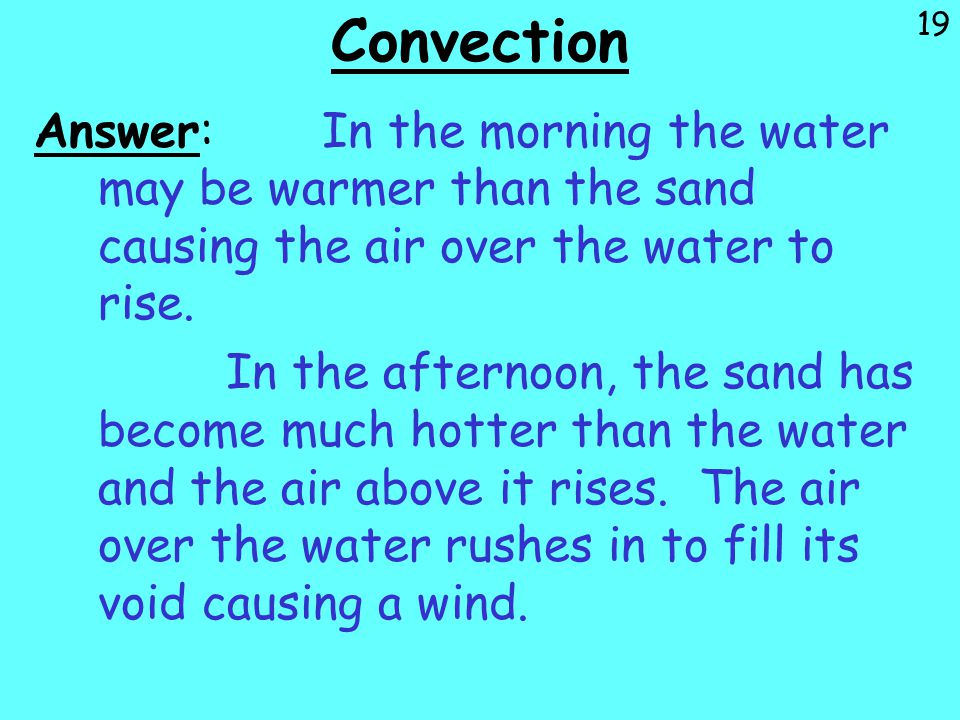 19 Convection Answer:In the morning the water may be warmer than the sand causing the air over the water to rise. In the afternoon, the sand has becom