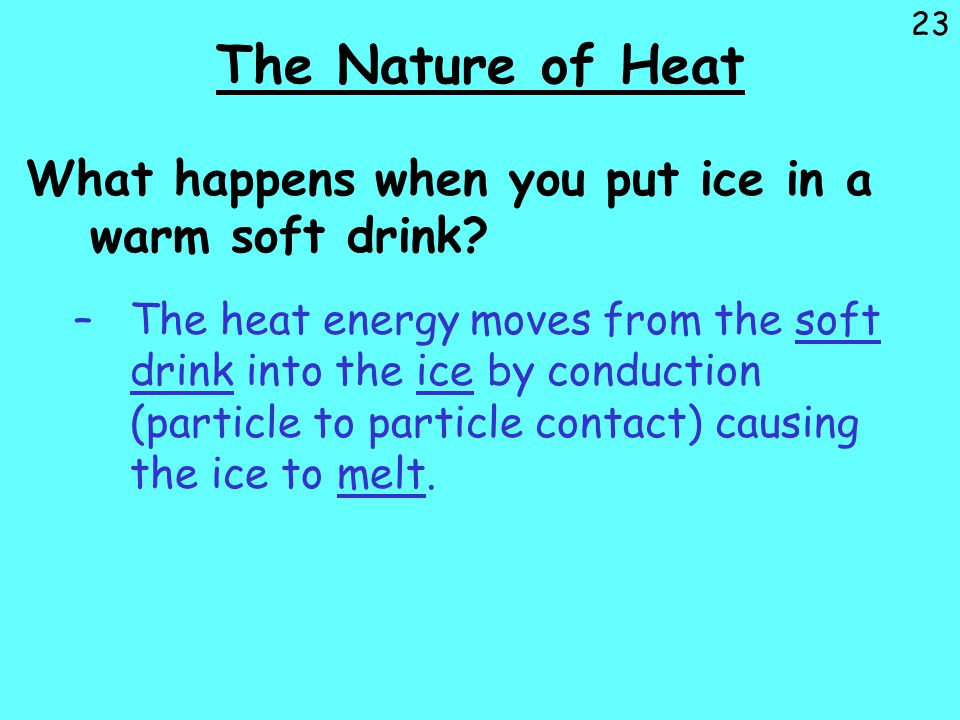 23 The Nature of Heat What happens when you put ice in a warm soft drink? –The heat energy moves from the soft drink into the ice by conduction (parti