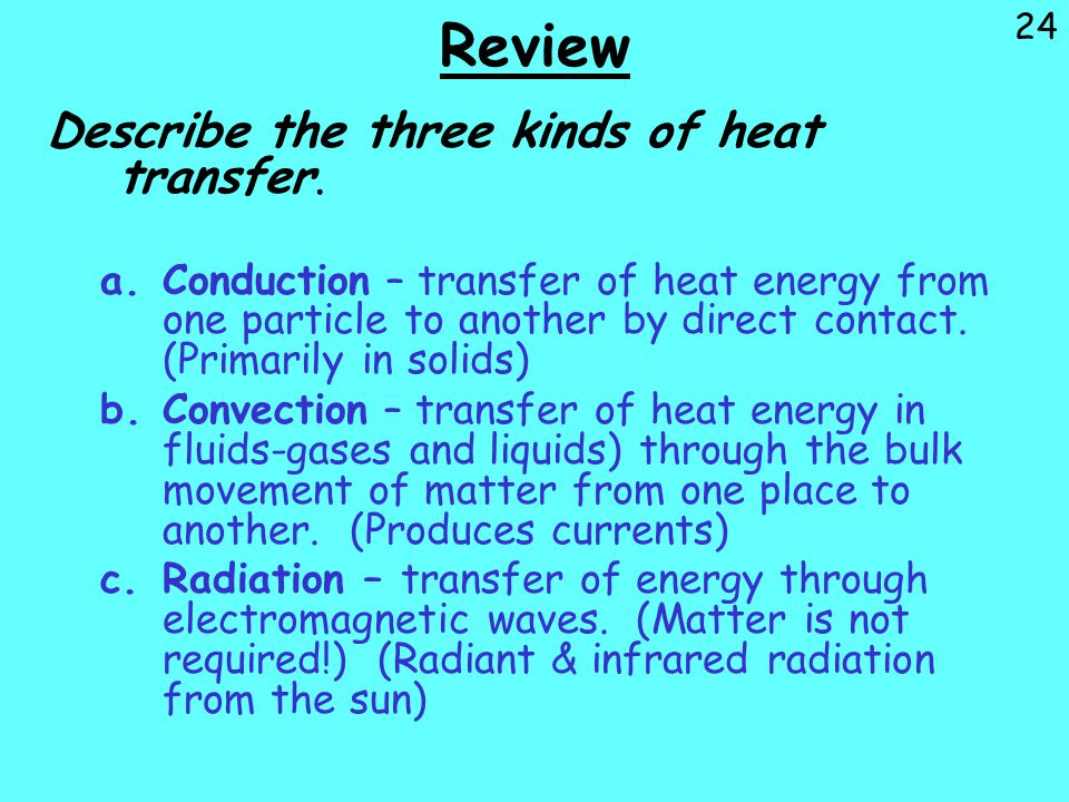 24 Review Describe the three kinds of heat transfer. a.Conduction – transfer of heat energy from one particle to another by direct contact. (Primarily