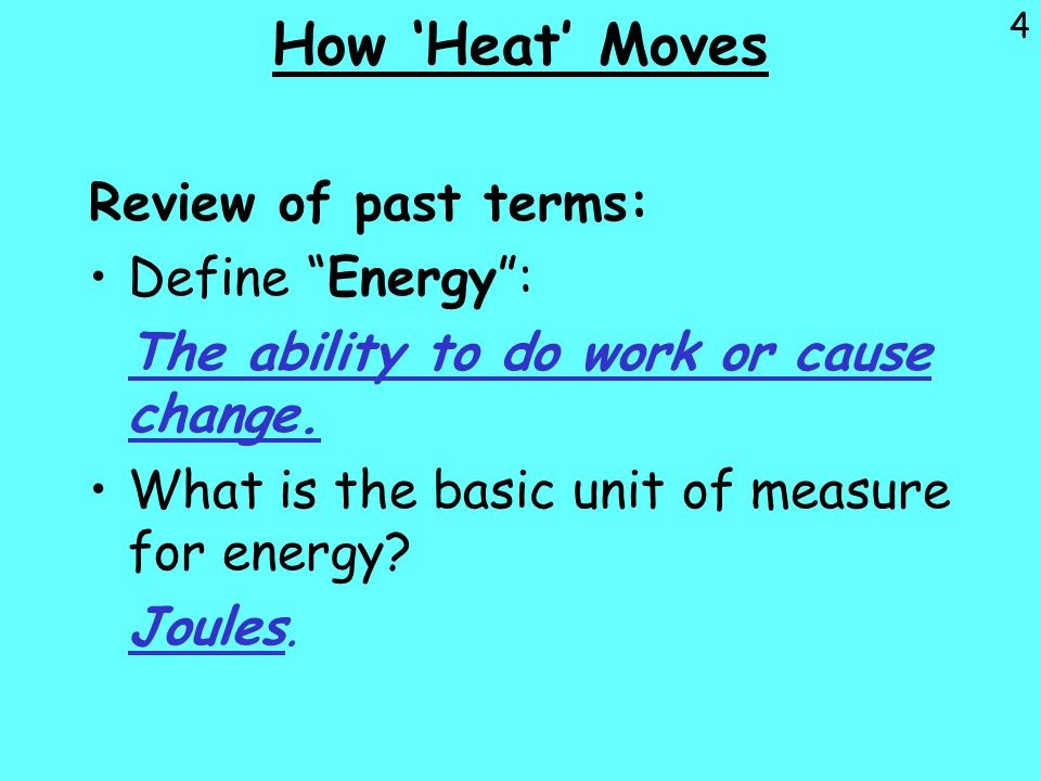 5 How 'Heat' Moves Define Heat : Heat is the movement of thermal energy from a substance at a higher temperature to another substance at a lower temperature.