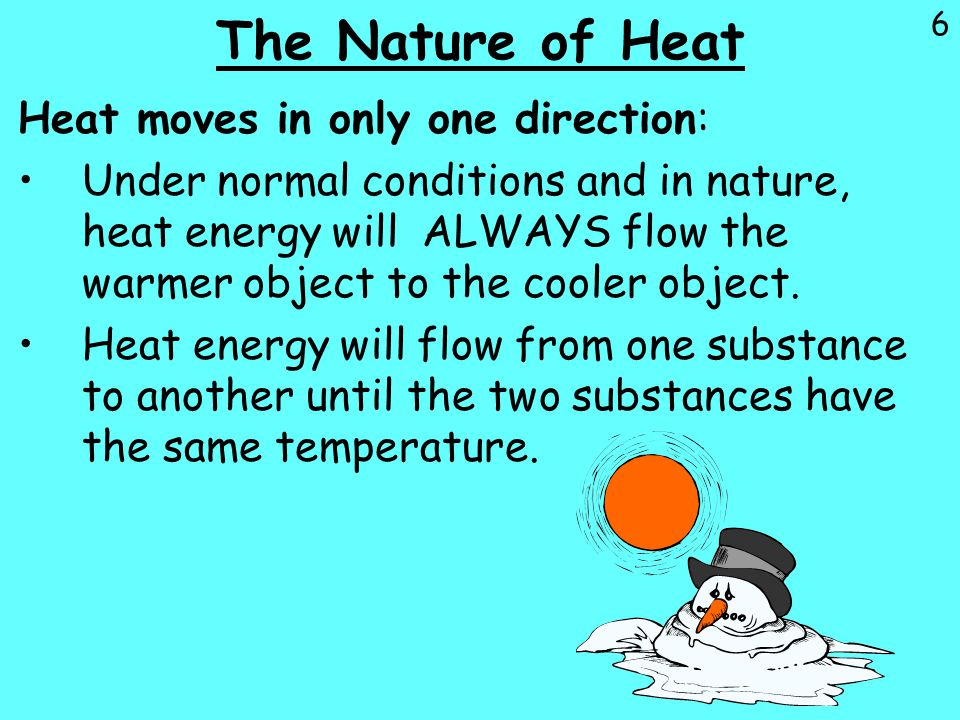 6 The Nature of Heat Heat moves in only one direction: Under normal conditions and in nature, heat energy will ALWAYS flow the warmer object to the co