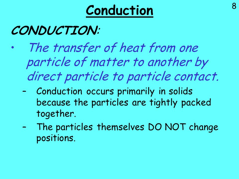 8 Conduction CONDUCTION: The transfer of heat from one particle of matter to another by direct particle to particle contact. –Conduction occurs primar