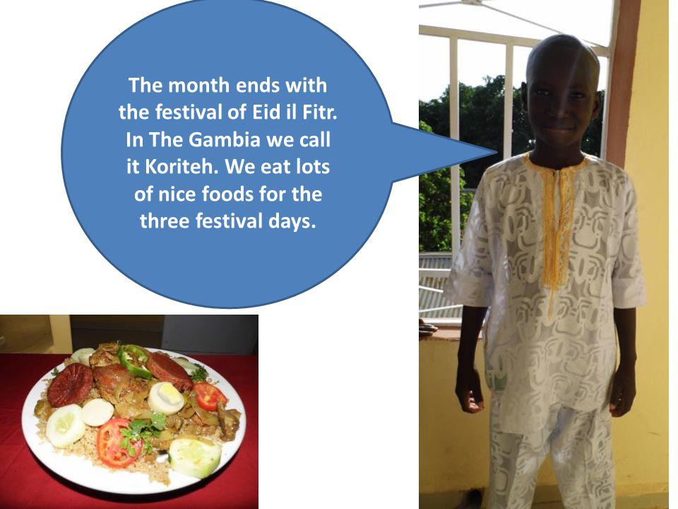 The month ends with the festival of Eid il Fitr. In The Gambia we call it Koriteh.
