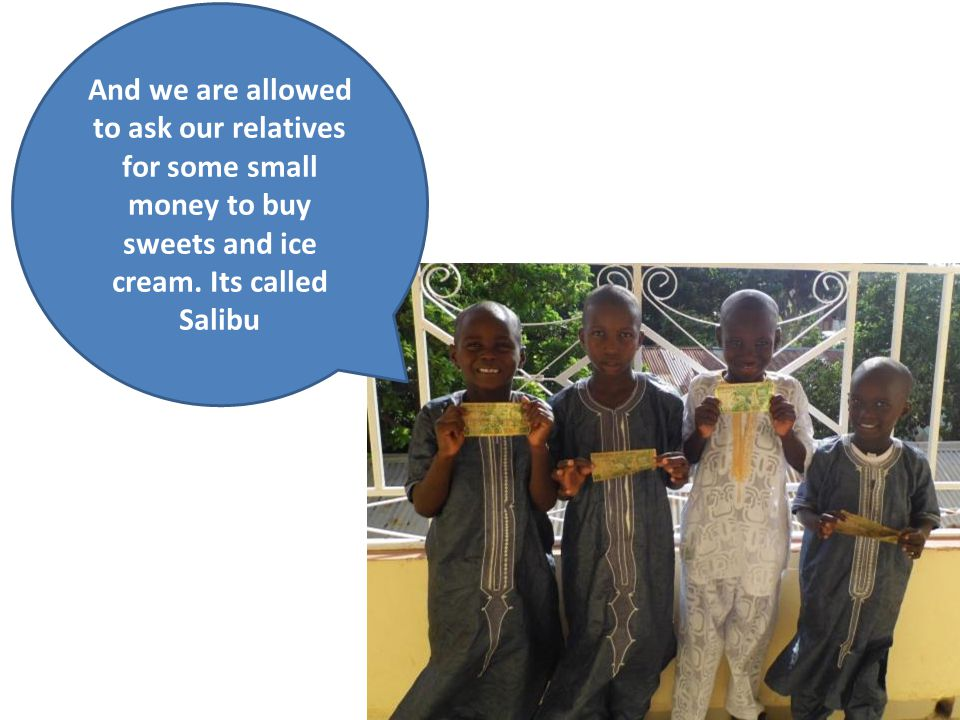 And we are allowed to ask our relatives for some small money to buy sweets and ice cream. Its called Salibu