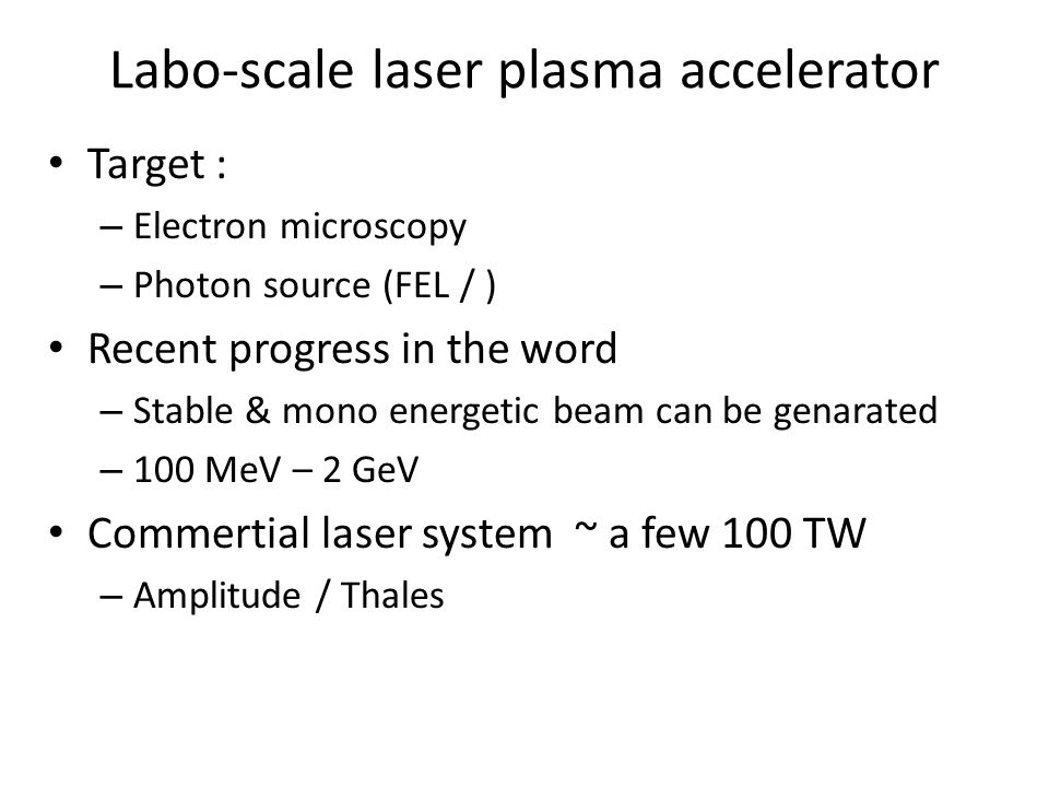 Labo-scale laser plasma accelerator Target : – Electron microscopy – Photon source (FEL / ) Recent progress in the word – Stable & mono energetic beam