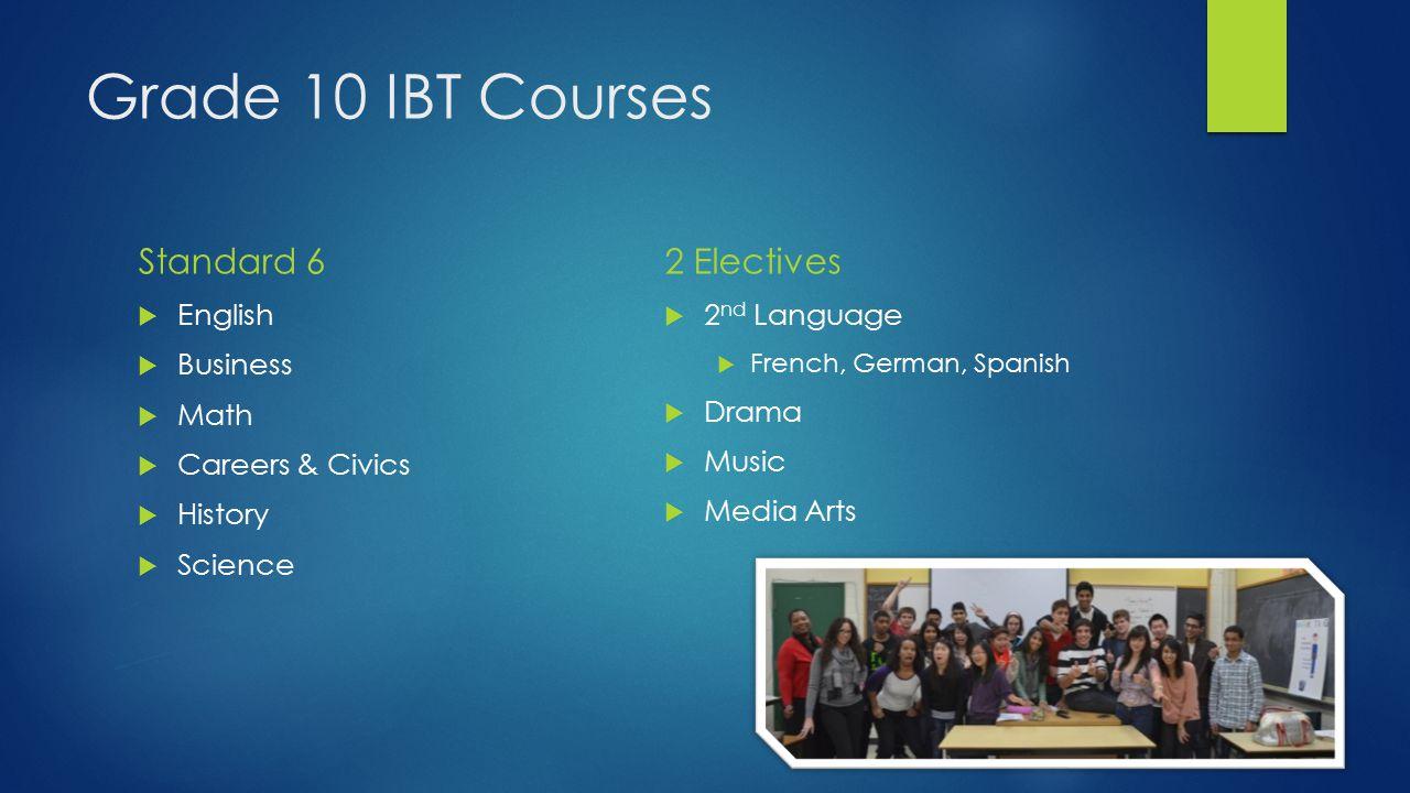 Grade 10 IBT Courses Standard 6  English  Business  Math  Careers & Civics  History  Science 2 Electives  2 nd Language  French, German, Spanish  Drama  Music  Media Arts