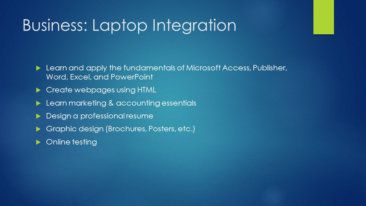 Business: Laptop Integration  Learn and apply the fundamentals of Microsoft Access, Publisher, Word, Excel, and PowerPoint  Create webpages using HTML  Learn marketing & accounting essentials  Design a professional resume  Graphic design (Brochures, Posters, etc.)  Online testing