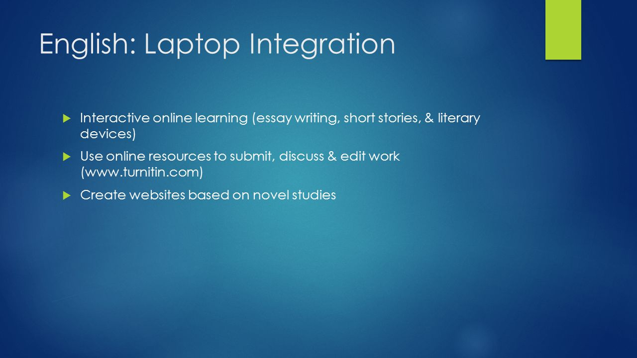English: Laptop Integration  Interactive online learning (essay writing, short stories, & literary devices)  Use online resources to submit, discuss & edit work (www.turnitin.com)  Create websites based on novel studies