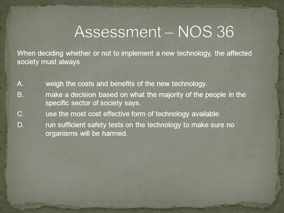 When deciding whether or not to implement a new technology, the affected society must always A.